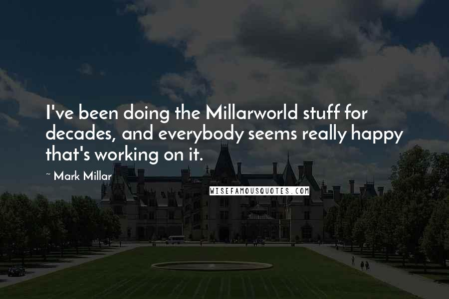 Mark Millar quotes: I've been doing the Millarworld stuff for decades, and everybody seems really happy that's working on it.