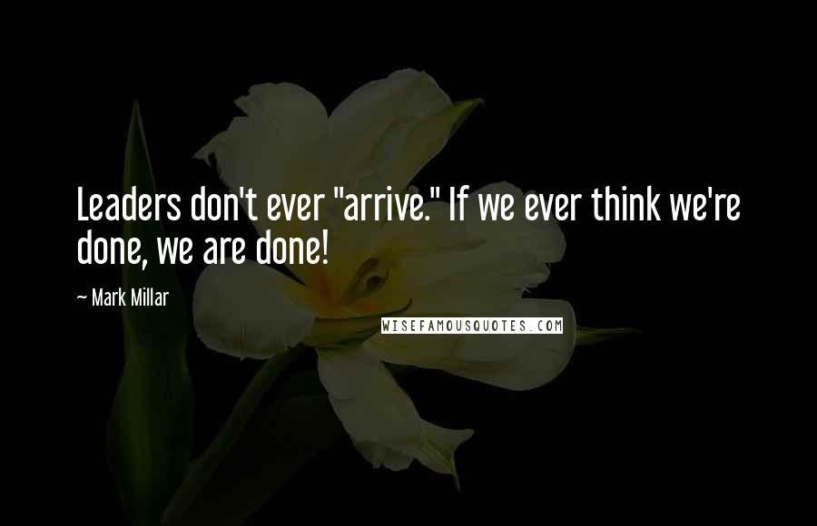 "Mark Millar quotes: Leaders don't ever ""arrive."" If we ever think we're done, we are done!"