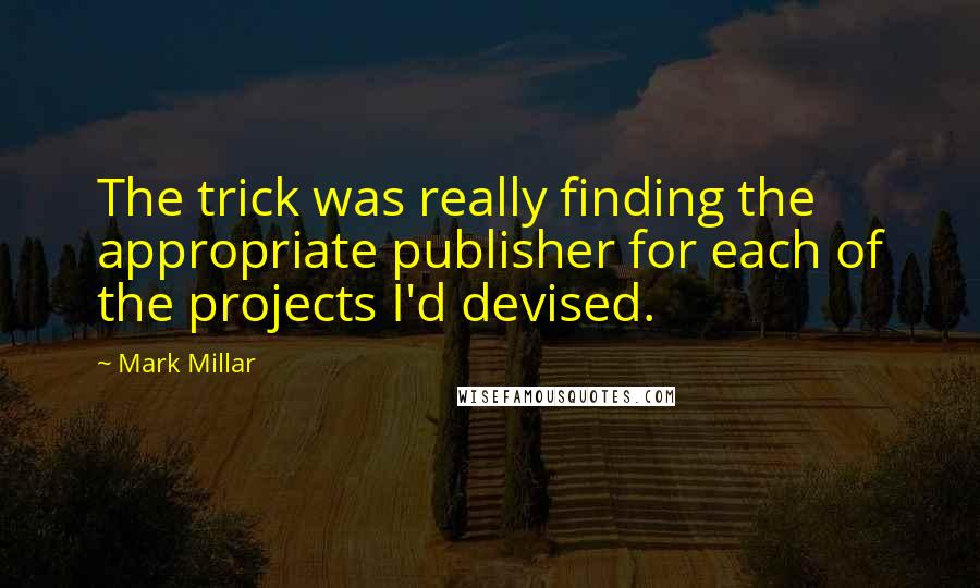 Mark Millar quotes: The trick was really finding the appropriate publisher for each of the projects I'd devised.