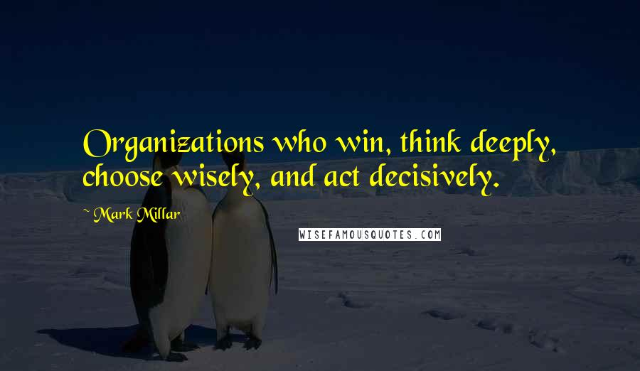 Mark Millar quotes: Organizations who win, think deeply, choose wisely, and act decisively.
