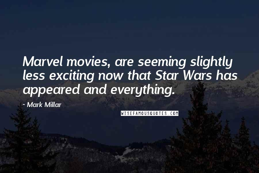 Mark Millar quotes: Marvel movies, are seeming slightly less exciting now that Star Wars has appeared and everything.