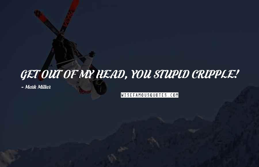 Mark Millar quotes: GET OUT OF MY HEAD, YOU STUPID CRIPPLE!