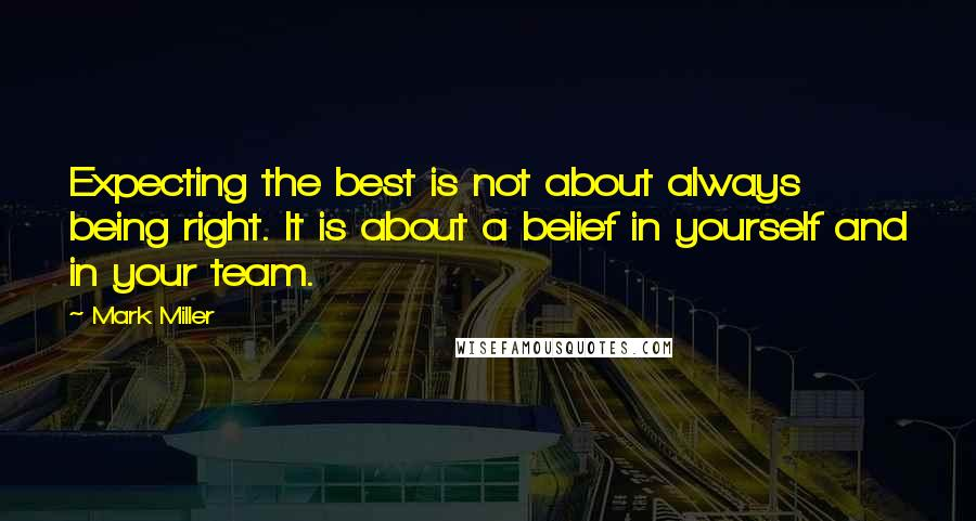 Mark Miller quotes: Expecting the best is not about always being right. It is about a belief in yourself and in your team.