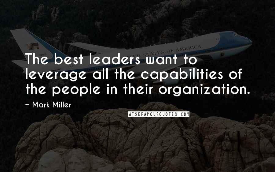 Mark Miller quotes: The best leaders want to leverage all the capabilities of the people in their organization.