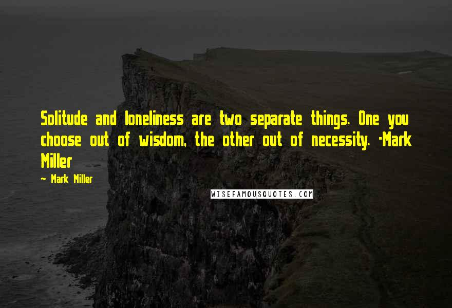 Mark Miller quotes: Solitude and loneliness are two separate things. One you choose out of wisdom, the other out of necessity. -Mark Miller