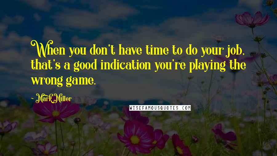 Mark Miller quotes: When you don't have time to do your job, that's a good indication you're playing the wrong game.