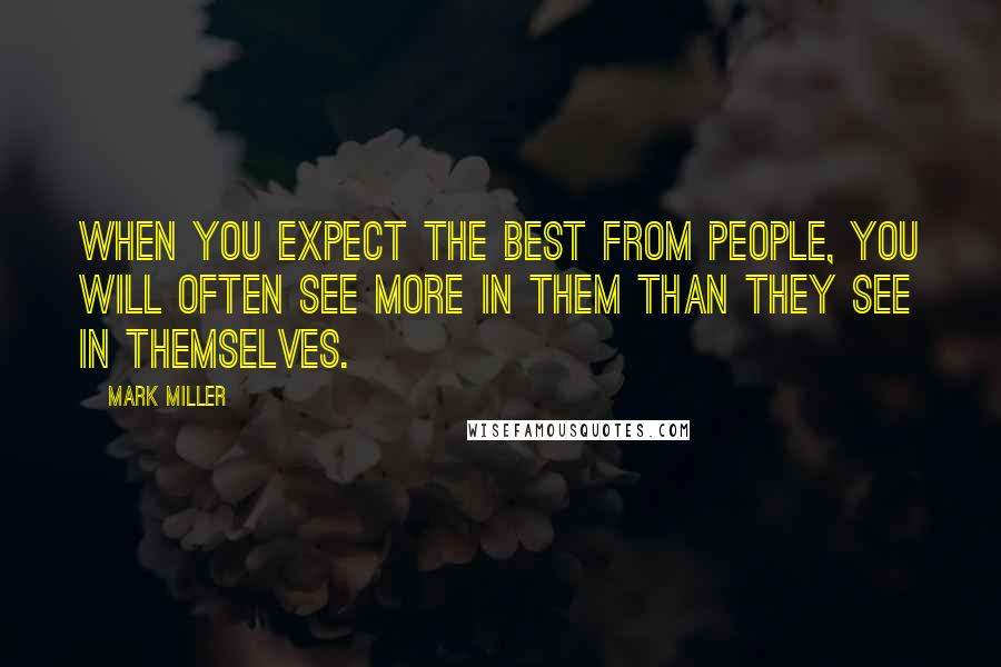 Mark Miller quotes: When you expect the best from people, you will often see more in them than they see in themselves.