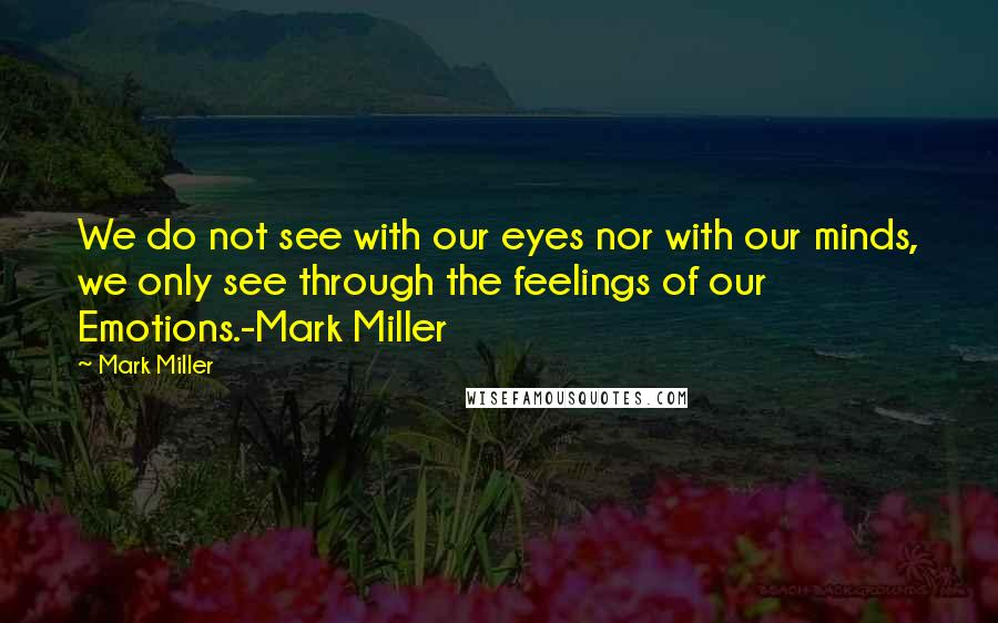 Mark Miller quotes: We do not see with our eyes nor with our minds, we only see through the feelings of our Emotions.-Mark Miller