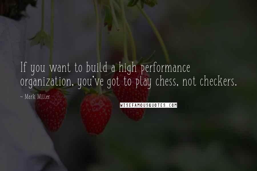 Mark Miller quotes: If you want to build a high performance organization, you've got to play chess, not checkers.