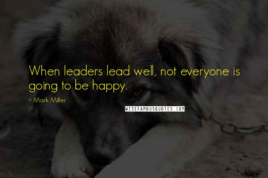 Mark Miller quotes: When leaders lead well, not everyone is going to be happy.