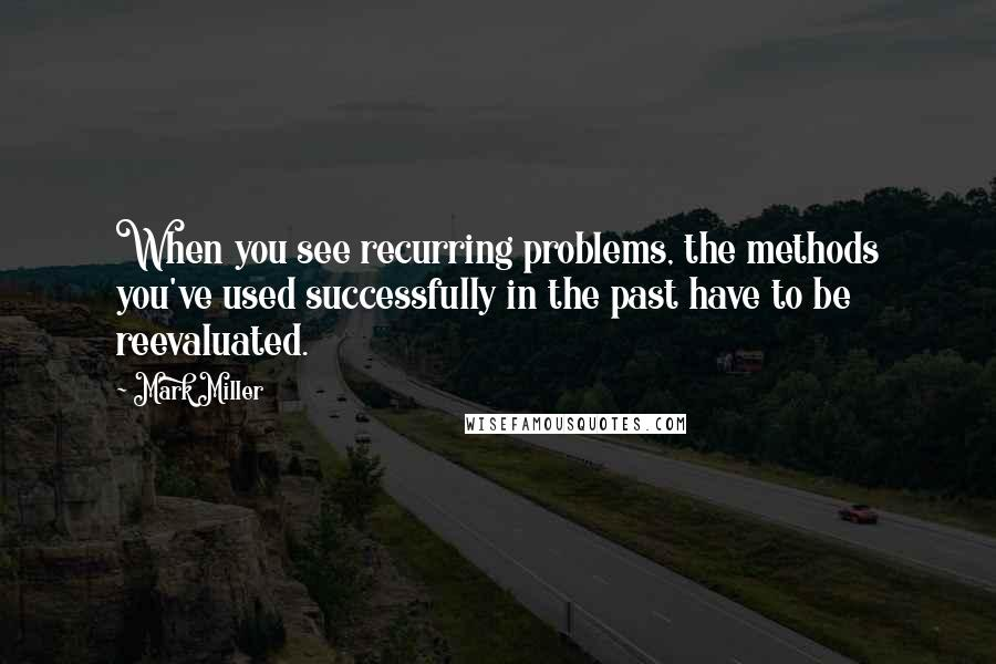 Mark Miller quotes: When you see recurring problems, the methods you've used successfully in the past have to be reevaluated.