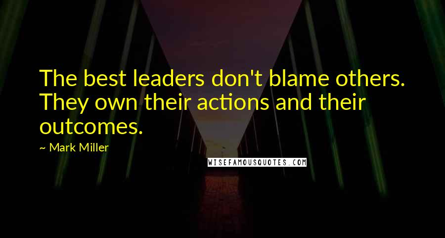 Mark Miller quotes: The best leaders don't blame others. They own their actions and their outcomes.
