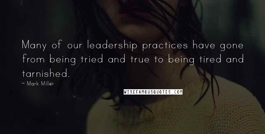 Mark Miller quotes: Many of our leadership practices have gone from being tried and true to being tired and tarnished.