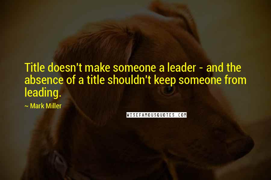 Mark Miller quotes: Title doesn't make someone a leader - and the absence of a title shouldn't keep someone from leading.