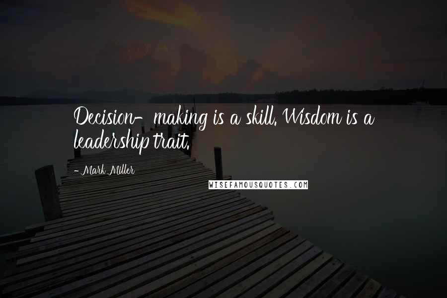 Mark Miller quotes: Decision-making is a skill. Wisdom is a leadership trait.