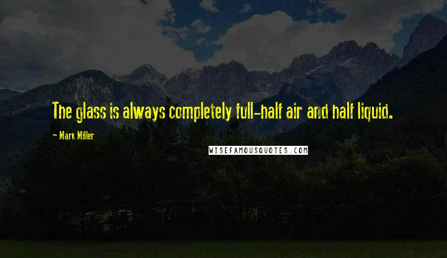 Mark Miller quotes: The glass is always completely full-half air and half liquid.