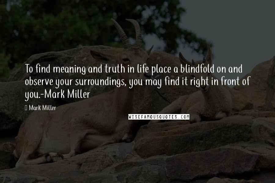 Mark Miller quotes: To find meaning and truth in life place a blindfold on and observe your surroundings, you may find it right in front of you.-Mark Miller