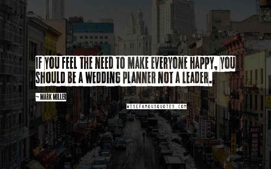 Mark Miller quotes: If you feel the need to make everyone happy, you should be a wedding planner not a leader.