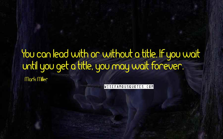 Mark Miller quotes: You can lead with or without a title. If you wait until you get a title, you may wait forever.