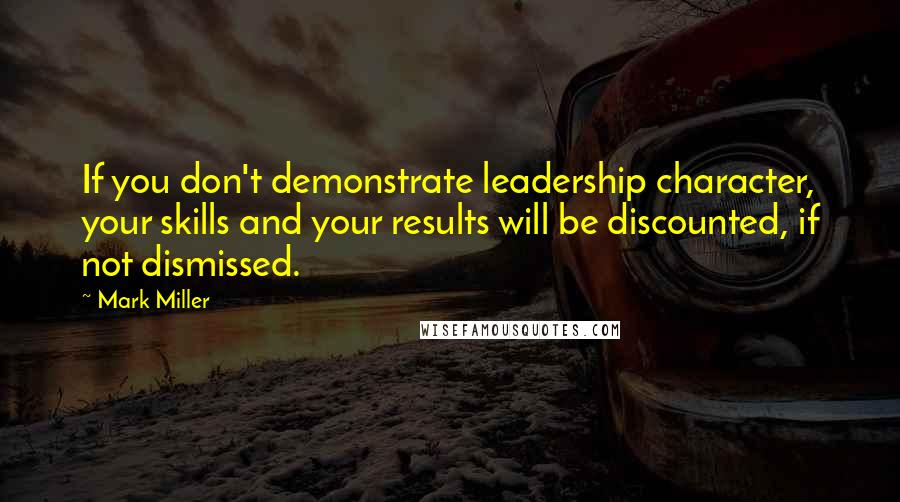 Mark Miller quotes: If you don't demonstrate leadership character, your skills and your results will be discounted, if not dismissed.