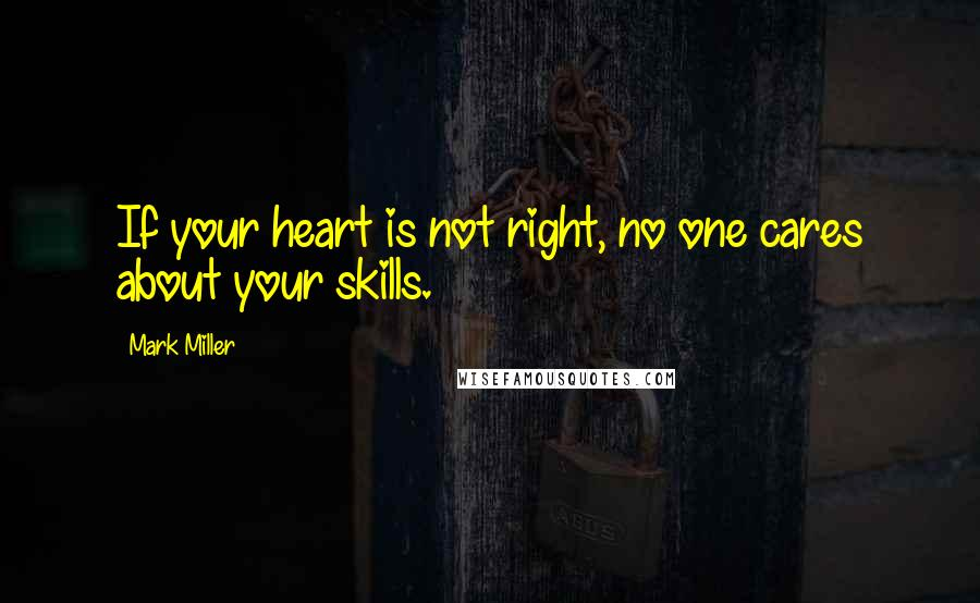 Mark Miller quotes: If your heart is not right, no one cares about your skills.