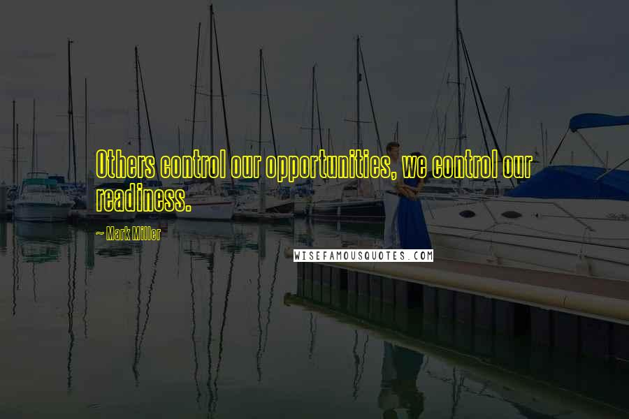Mark Miller quotes: Others control our opportunities, we control our readiness.