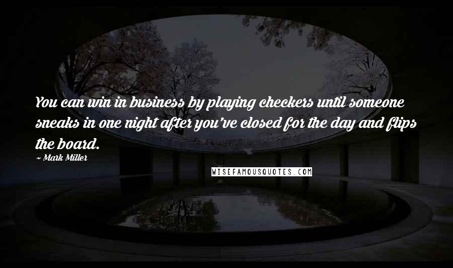 Mark Miller quotes: You can win in business by playing checkers until someone sneaks in one night after you've closed for the day and flips the board.
