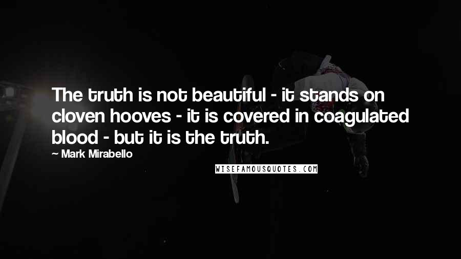 Mark Mirabello quotes: The truth is not beautiful - it stands on cloven hooves - it is covered in coagulated blood - but it is the truth.