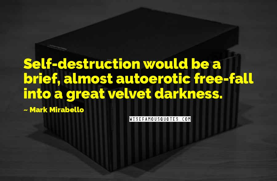 Mark Mirabello quotes: Self-destruction would be a brief, almost autoerotic free-fall into a great velvet darkness.