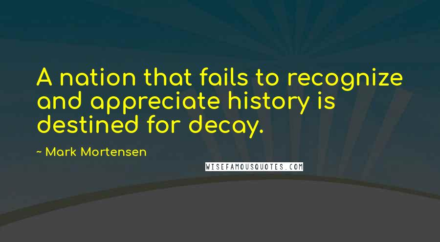 Mark Mortensen quotes: A nation that fails to recognize and appreciate history is destined for decay.
