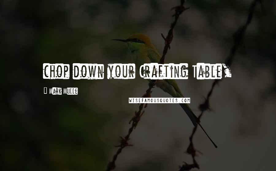 Mark Mulle quotes: chop down your Crafting Table,