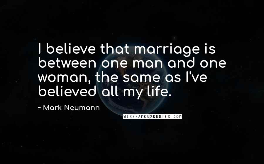 Mark Neumann quotes: I believe that marriage is between one man and one woman, the same as I've believed all my life.