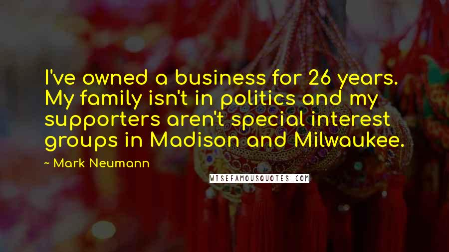 Mark Neumann quotes: I've owned a business for 26 years. My family isn't in politics and my supporters aren't special interest groups in Madison and Milwaukee.