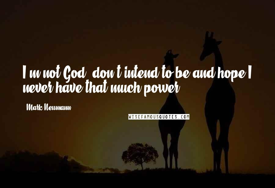 Mark Neumann quotes: I'm not God, don't intend to be and hope I never have that much power.