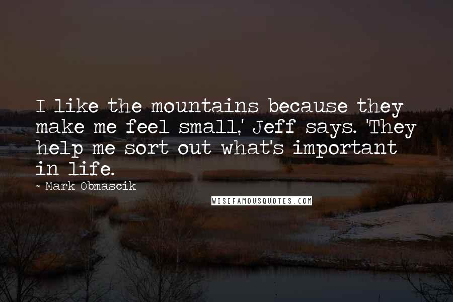 Mark Obmascik quotes: I like the mountains because they make me feel small,' Jeff says. 'They help me sort out what's important in life.