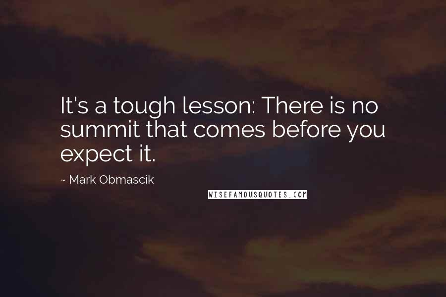 Mark Obmascik quotes: It's a tough lesson: There is no summit that comes before you expect it.