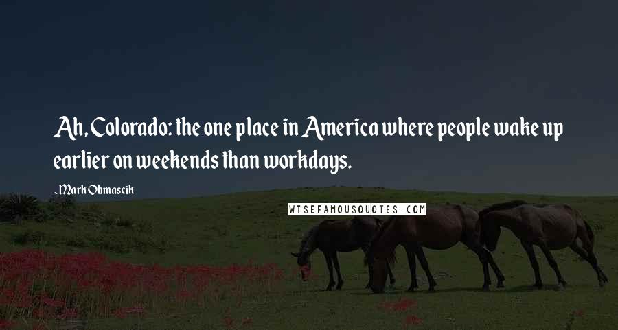 Mark Obmascik quotes: Ah, Colorado: the one place in America where people wake up earlier on weekends than workdays.