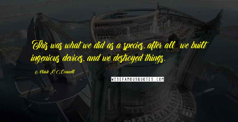 Mark O'Connell quotes: This was what we did as a species, after all: we built ingenious devices, and we destroyed things.