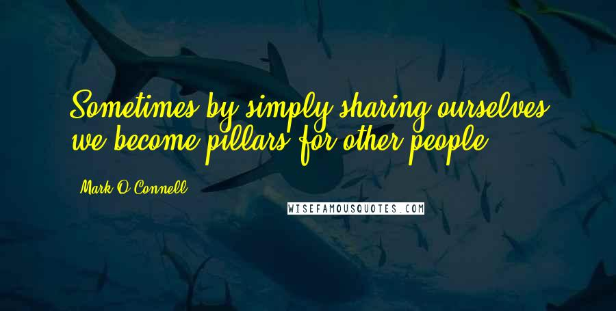Mark O'Connell quotes: Sometimes by simply sharing ourselves we become pillars for other people
