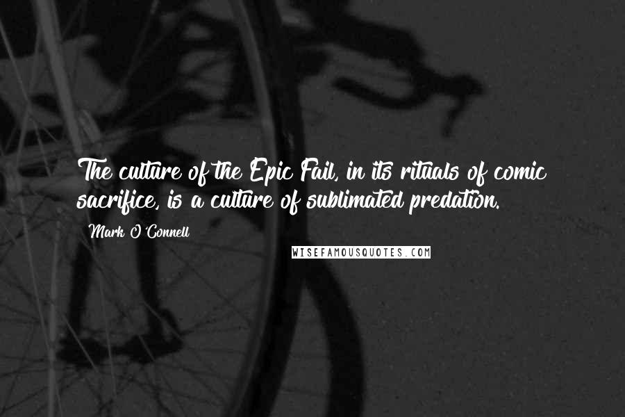 Mark O'Connell quotes: The culture of the Epic Fail, in its rituals of comic sacrifice, is a culture of sublimated predation.