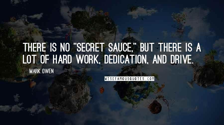 "Mark Owen quotes: There is no ""secret sauce,"" but there is a lot of hard work, dedication, and drive."