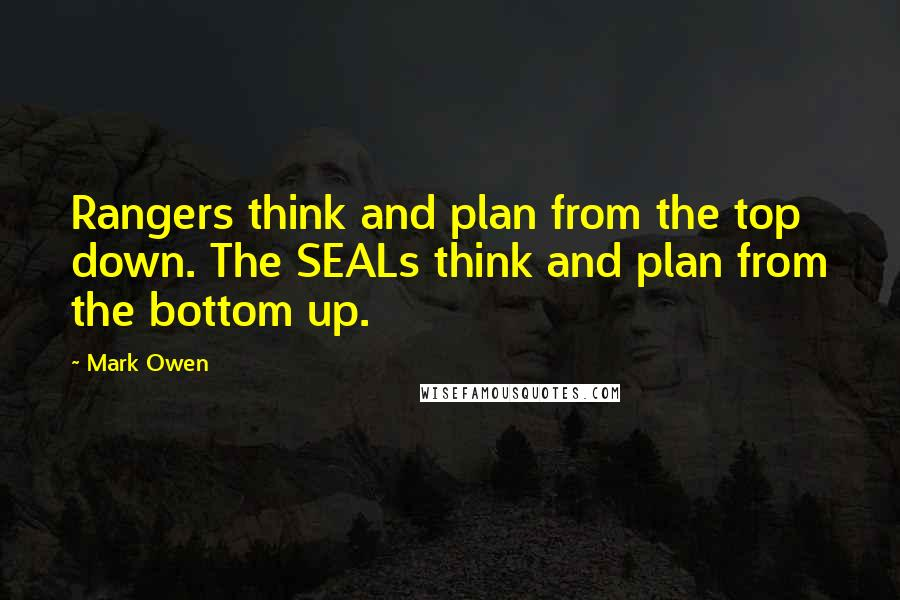 Mark Owen quotes: Rangers think and plan from the top down. The SEALs think and plan from the bottom up.