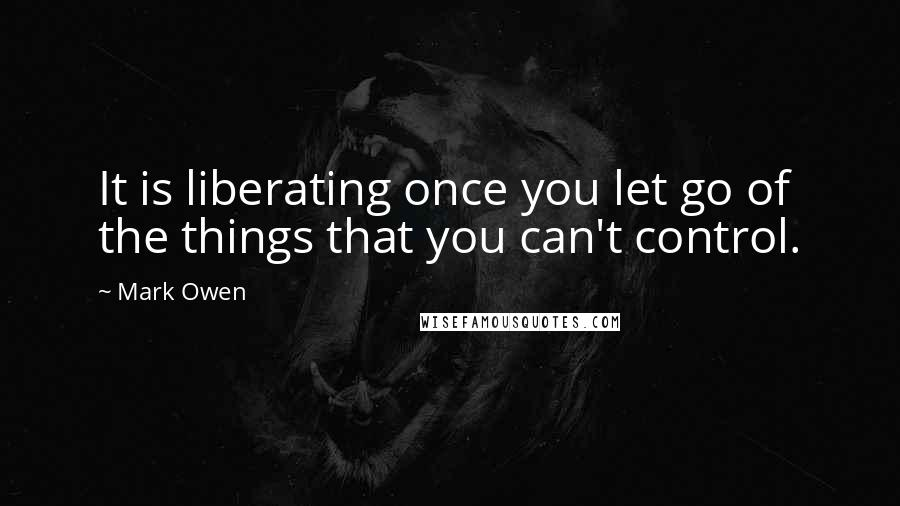 Mark Owen quotes: It is liberating once you let go of the things that you can't control.