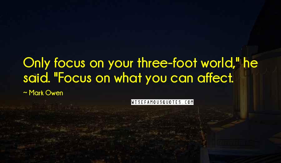 "Mark Owen quotes: Only focus on your three-foot world,"" he said. ""Focus on what you can affect."