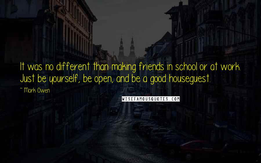 Mark Owen quotes: It was no different than making friends in school or at work. Just be yourself, be open, and be a good houseguest.
