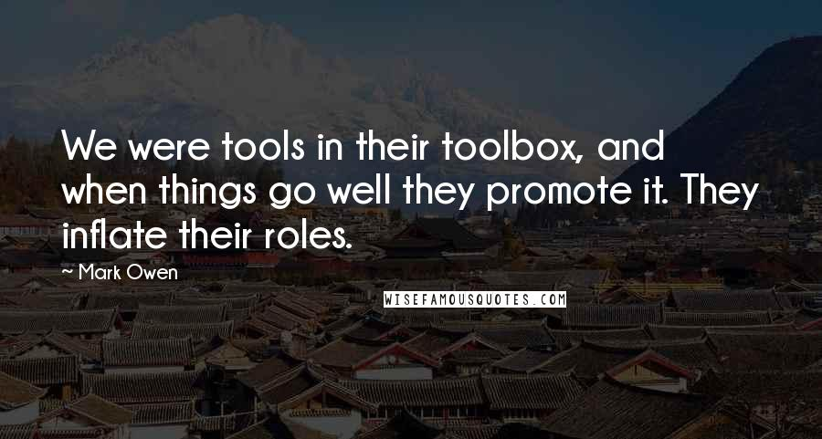 Mark Owen quotes: We were tools in their toolbox, and when things go well they promote it. They inflate their roles.