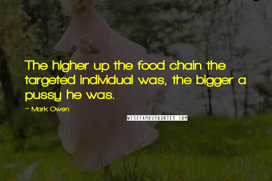 Mark Owen quotes: The higher up the food chain the targeted individual was, the bigger a pussy he was.