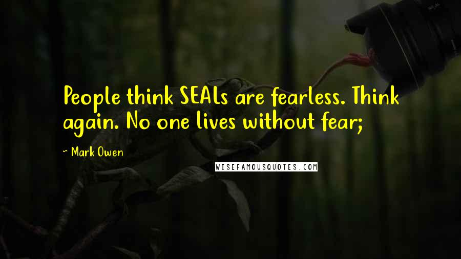 Mark Owen quotes: People think SEALs are fearless. Think again. No one lives without fear;