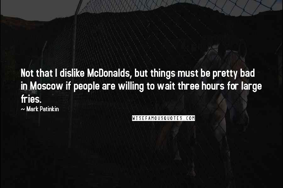 Mark Patinkin quotes: Not that I dislike McDonalds, but things must be pretty bad in Moscow if people are willing to wait three hours for large fries.