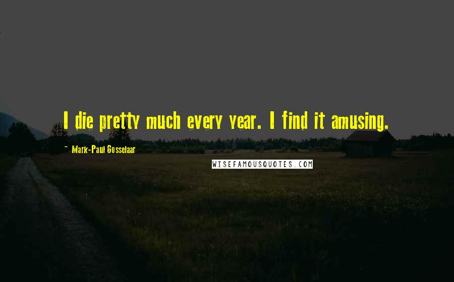 Mark-Paul Gosselaar quotes: I die pretty much every year. I find it amusing.
